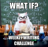 What if? Weekly writing challenge